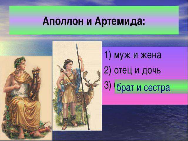 Аполлон и Артемида: 1) муж и жена 2) отец и дочь 3) брат и сестра