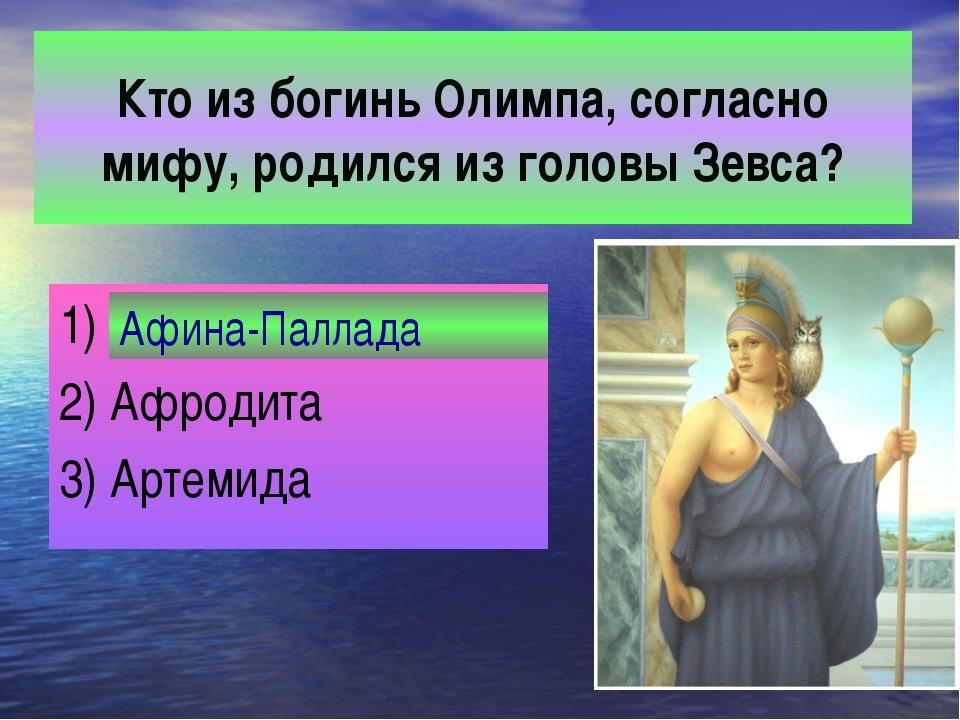 Кто из богинь Олимпа, согласно мифу, родился из головы Зевса? 1) Афина-Палла...