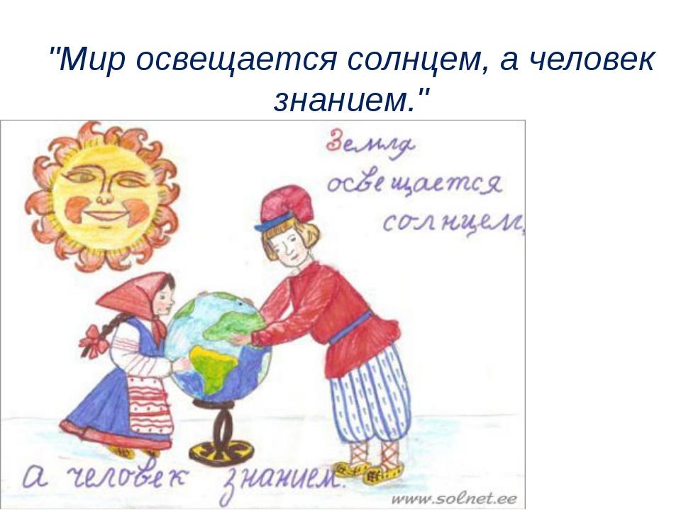 """""""Мир освещается солнцем, а человек знанием."""""""