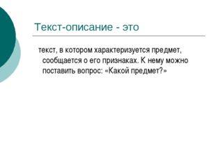 Текст-описание - это текст, в котором характеризуется предмет, сообщается о е