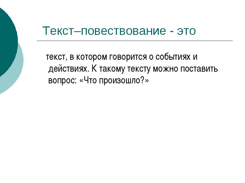 Текст–повествование - это текст, в котором говорится о событиях и действиях....