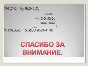 (NH4)2Cr2O7 t N2+4H2O+Cr2O3 зеленый NН3+CrO2+Cr5O12 черный черный C12H22CaO14