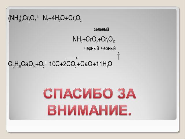 (NH4)2Cr2O7 t N2+4H2O+Cr2O3 зеленый NН3+CrO2+Cr5O12 черный черный C12H22CaO14...