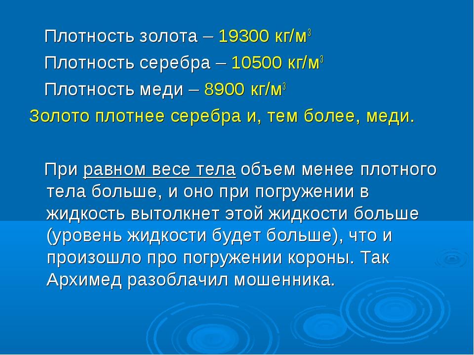 Плотность золота – 19300 кг/м3 Плотность серебра – 10500 кг/м3 Плотность мед...