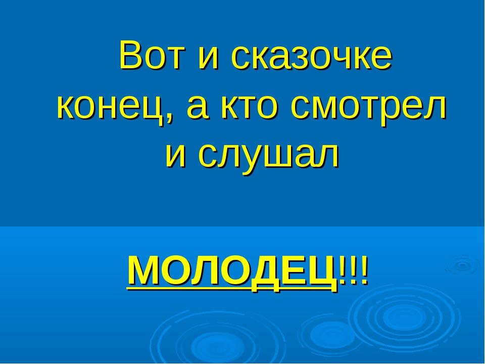 Вот и сказочке конец, а кто смотрел и слушал МОЛОДЕЦ!!!