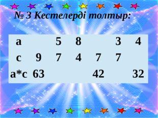 № 3 Кестелерді толтыр: а 5 8 3 4 с 9 7 4 7 7 а*с 63 42 32