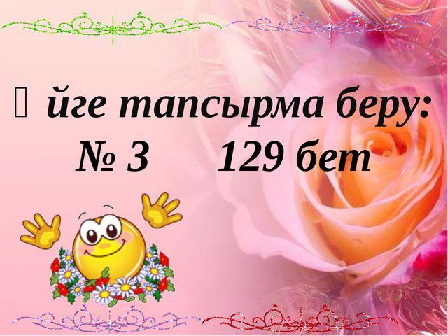 Үйге тапсырма беру: № 3 129 бет