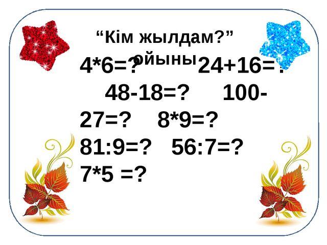 """""""Кім жылдам?"""" ойыны 4*6=? 24+16=? 48-18=? 100-27=? 8*9=? 81:9=? 56:7=? 7*5 =?"""
