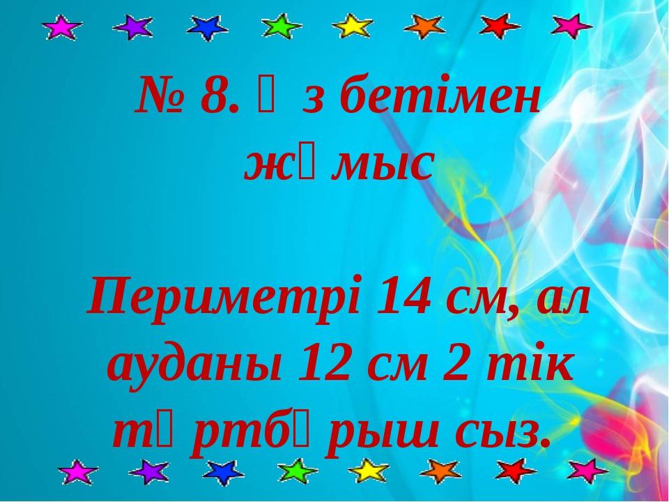 № 8. Өз бетімен жұмыс Периметрі 14 см, ал ауданы 12 см 2 тік төртбұрыш сыз.
