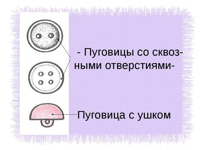 - Пуговицы со сквоз- ными отверстиями- Пуговица с ушком
