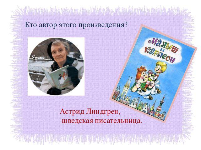 Кто автор этого произведения? Астрид Линдгрен, шведская писательница.