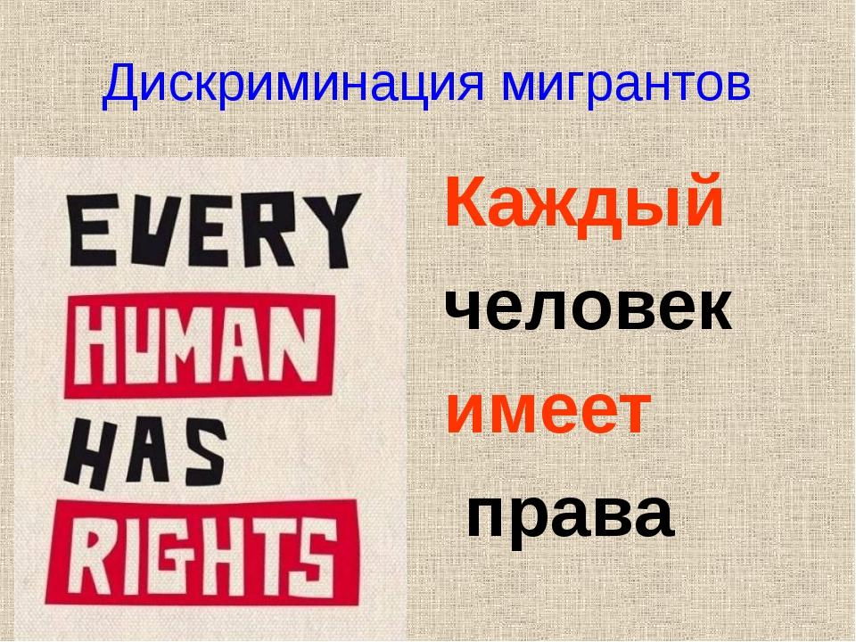 Дискриминация мигрантов Каждый человек имеет права