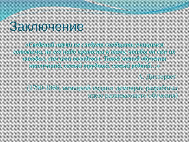 Заключение «Сведений науки не следует сообщать учащимся готовыми, но его надо...