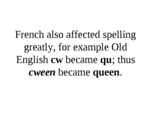 French also affected spelling greatly, for example Old English cw became qu;