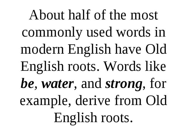 About half of the most commonly used words in modern English have Old English...