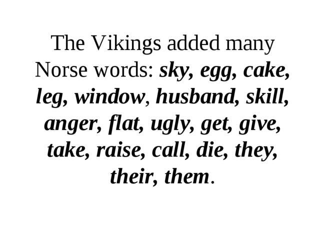 The Vikings added many Norse words: sky, egg, cake, leg, window, husband, ski...