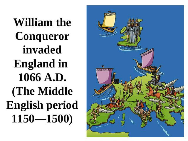 William the Conqueror invaded England in 1066 A.D. (The Middle English period...