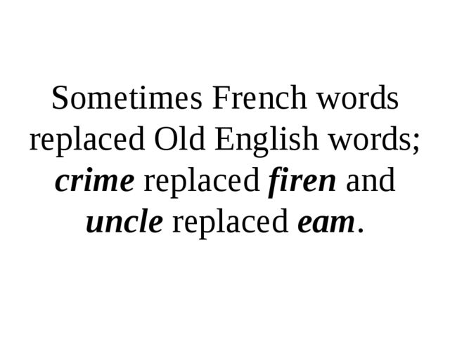 Sometimes French words replaced Old English words; crime replaced firen and u...