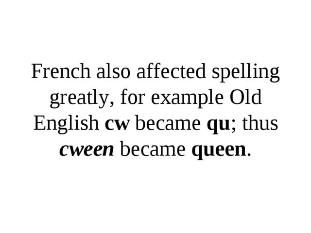 French also affected spelling greatly, for example Old English cw became qu;...
