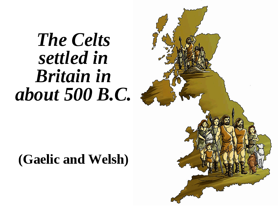 The Celts settled in Britain in about 500 B.C. (Gaelic and Welsh)