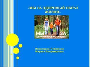 «МЫ ЗА ЗДОРОВЫЙ ОБРАЗ ЖИЗНИ» Выполнила: Сойникова Марина Владимировна