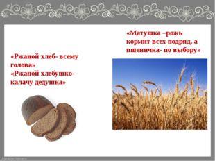 «Матушка –рожь кормит всех подряд, а пшеничка- по выбору» «Ржаной хлеб- всему