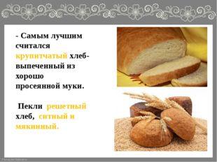 - Самым лучшим считался крупитчатый хлеб- выпеченный из хорошо просеянной мук