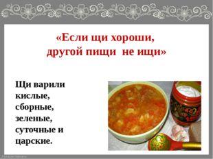 «Если щи хороши, другой пищи не ищи» Щи варили кислые, сборные, зеленые, суто