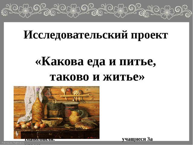 Исследовательский проект «Какова еда и питье, таково и житье» Выполнили:...