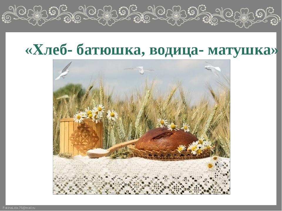 «Хлеб- батюшка, водица- матушка» FokinaLida.75@mail.ru