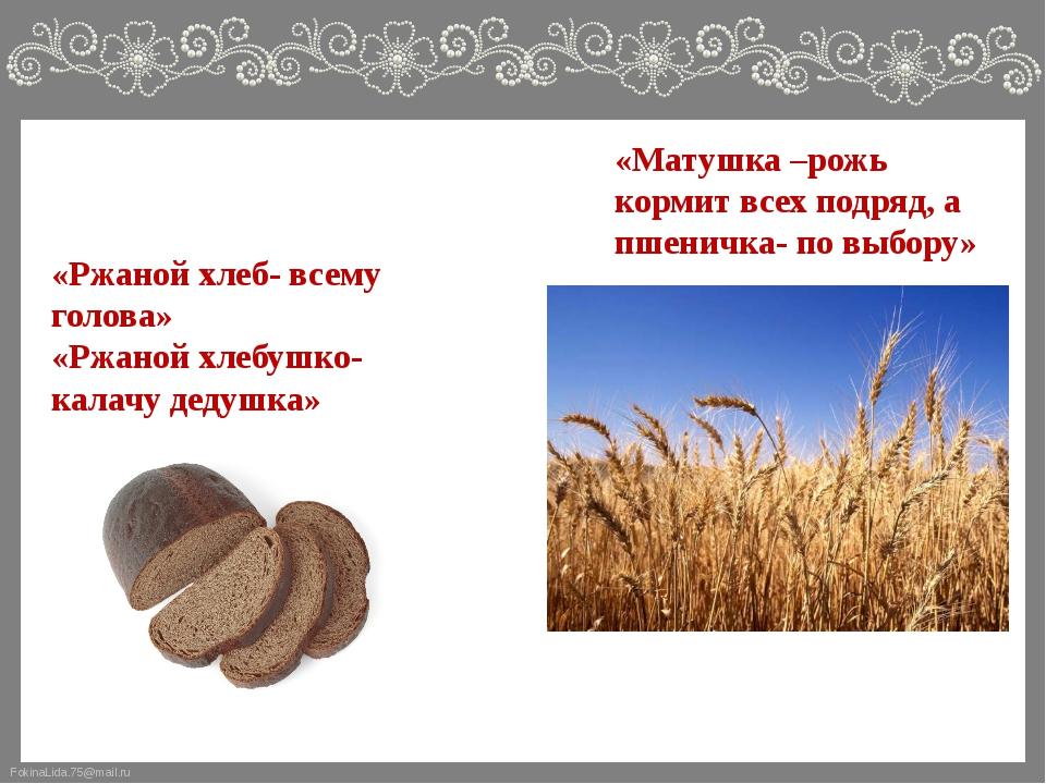 «Матушка –рожь кормит всех подряд, а пшеничка- по выбору» «Ржаной хлеб- всему...