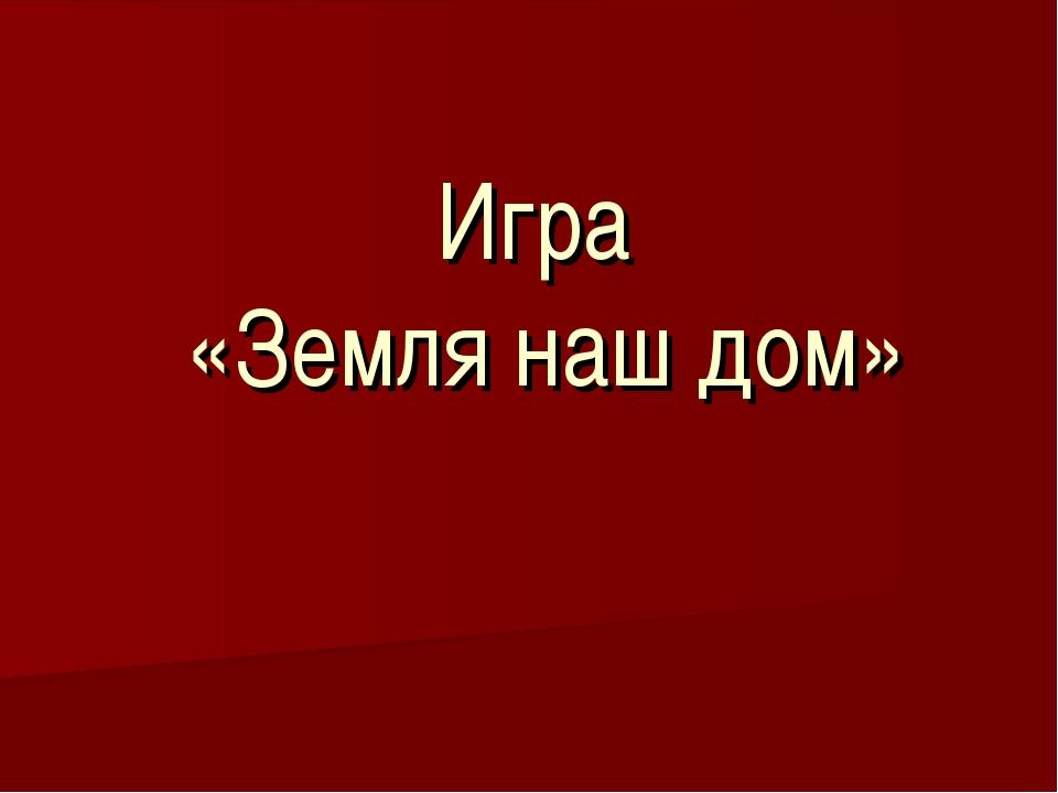 Игра «Земля наш дом»
