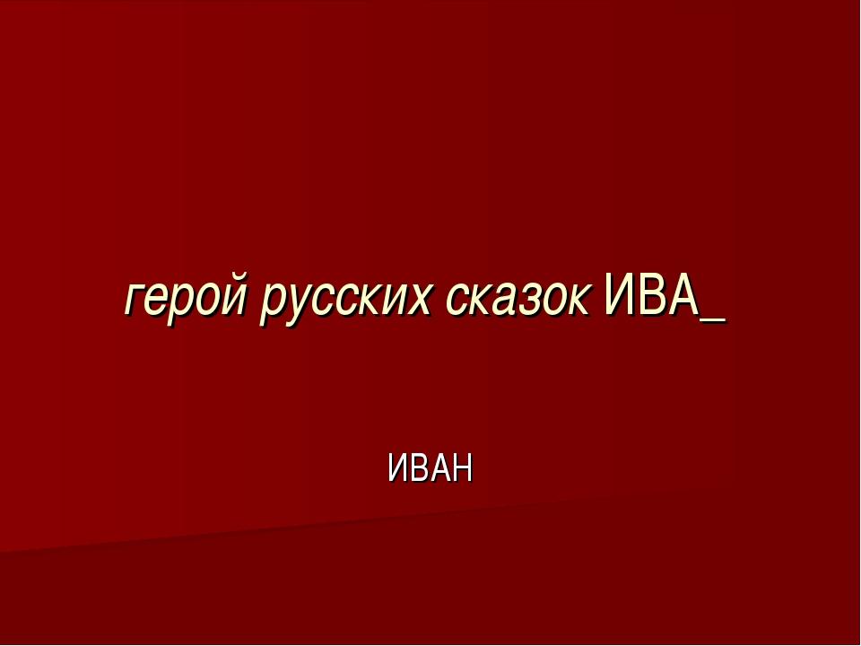 герой русских сказок ИВА_ ИВАН