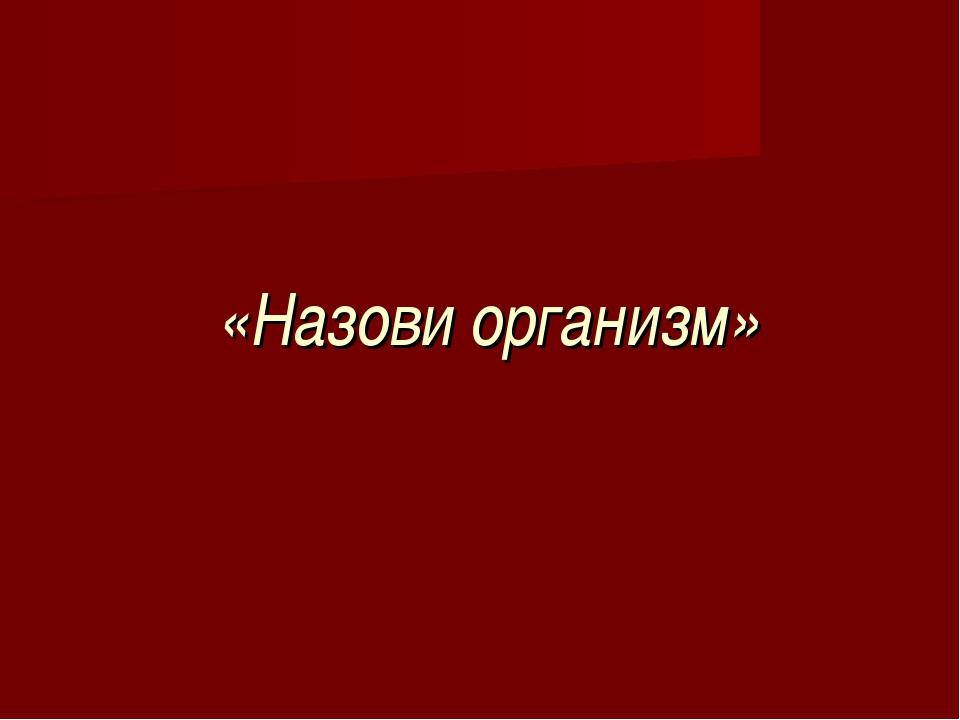 «Назови организм»