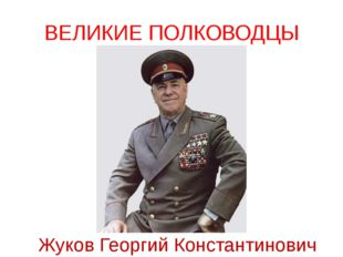 ВЕЛИКИЕ ПОЛКОВОДЦЫ Жуков Георгий Константинович Мало иметь оружие и солдат, ч