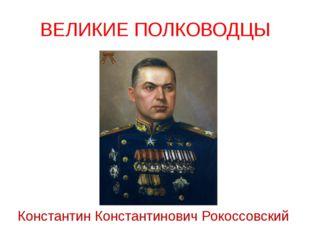 ВЕЛИКИЕ ПОЛКОВОДЦЫ Константин Константинович Рокоссовский Выдающийся советски