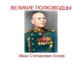 ВЕЛИКИЕ ПОЛКОВОДЦЫ Иван Степанович Конев Советский полководец, командующий 1-