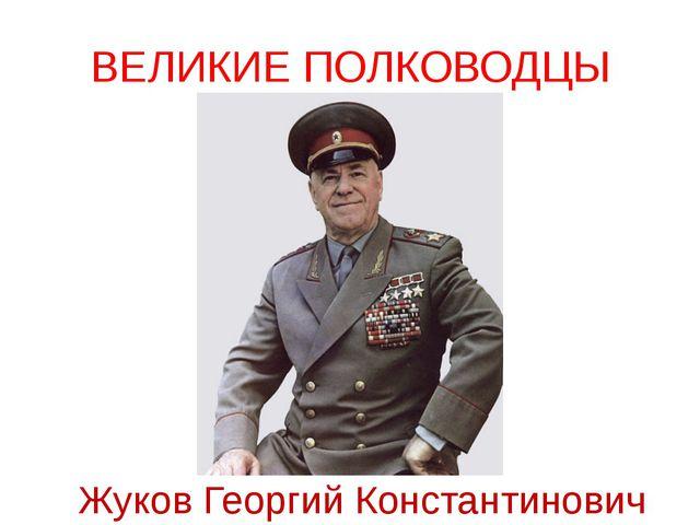 ВЕЛИКИЕ ПОЛКОВОДЦЫ Жуков Георгий Константинович Мало иметь оружие и солдат, ч...