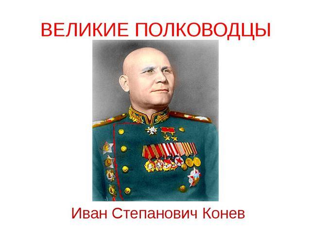 ВЕЛИКИЕ ПОЛКОВОДЦЫ Иван Степанович Конев Советский полководец, командующий 1-...