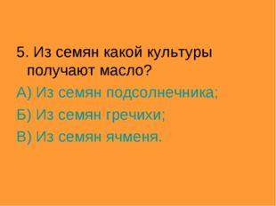 5. Из семян какой культуры получают масло? А) Из семян подсолнечника; Б) Из с