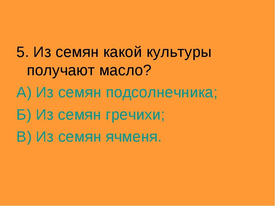 5. Из семян какой культуры получают масло? А) Из семян подсолнечника; Б) Из с...