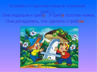 Незнайка и Сиропчик увидели огромный гриб . Они подошли к грибу. У гриба толс