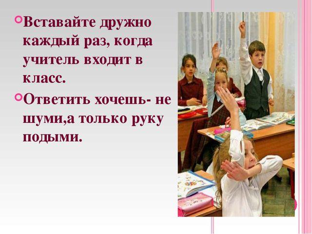 Вставайте дружно каждый раз, когда учитель входит в класс. Ответить хочешь- н...