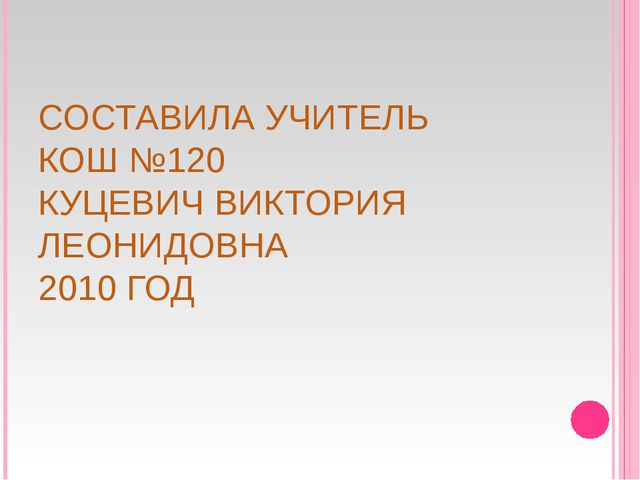 СОСТАВИЛА УЧИТЕЛЬ КОШ №120 КУЦЕВИЧ ВИКТОРИЯ ЛЕОНИДОВНА 2010 ГОД