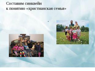 . Составим синквейн к понятию «христианская семья»