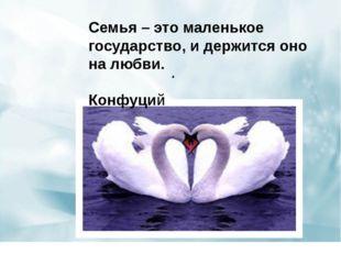 . Семья – это маленькое государство, и держится оно на любви. Конфуций