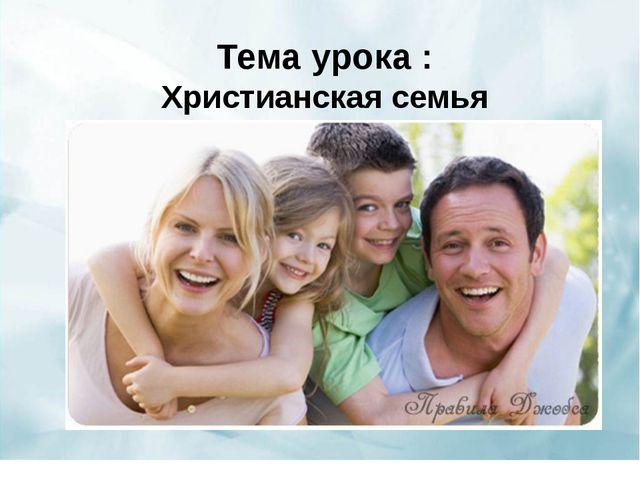 . Тема урока : Христианская семья