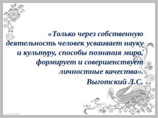 «Только через собственную деятельность человек усваивает науку и культуру, сп