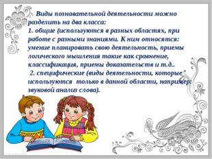 Виды познавательной деятельности можно разделить на два класса: 1. общие (ис