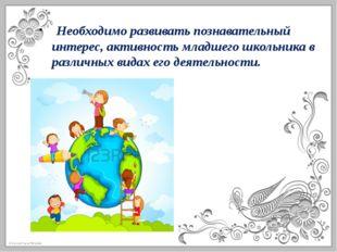 Необходимо развивать познавательный интерес, активность младшего школьника в